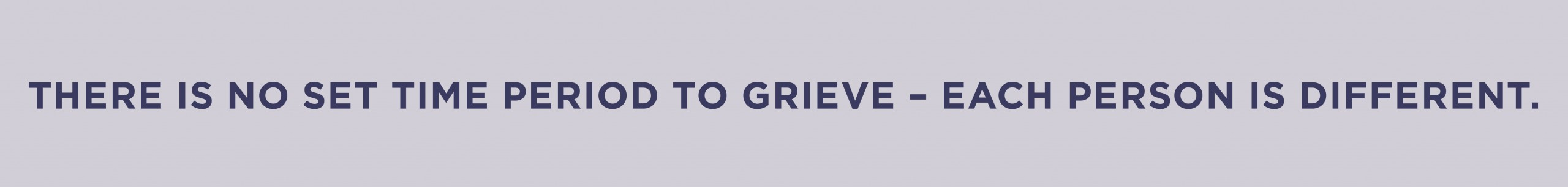 There is no set time period to grieve – each person is different.